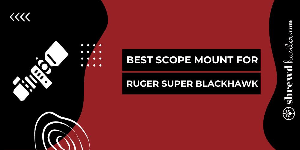Best Scope Mount For Ruger Super Blackhawk