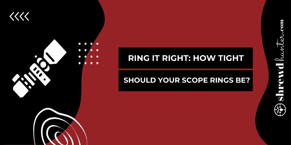 Ring It Right: How Tight Should Your Scope Rings Be?