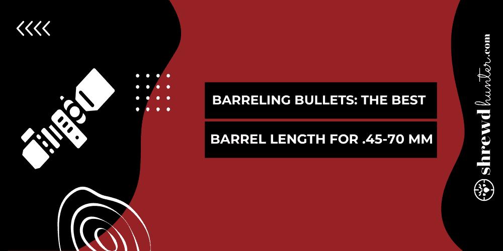 Barreling Bullets: The Best Barrel Length For .45-70 Mm