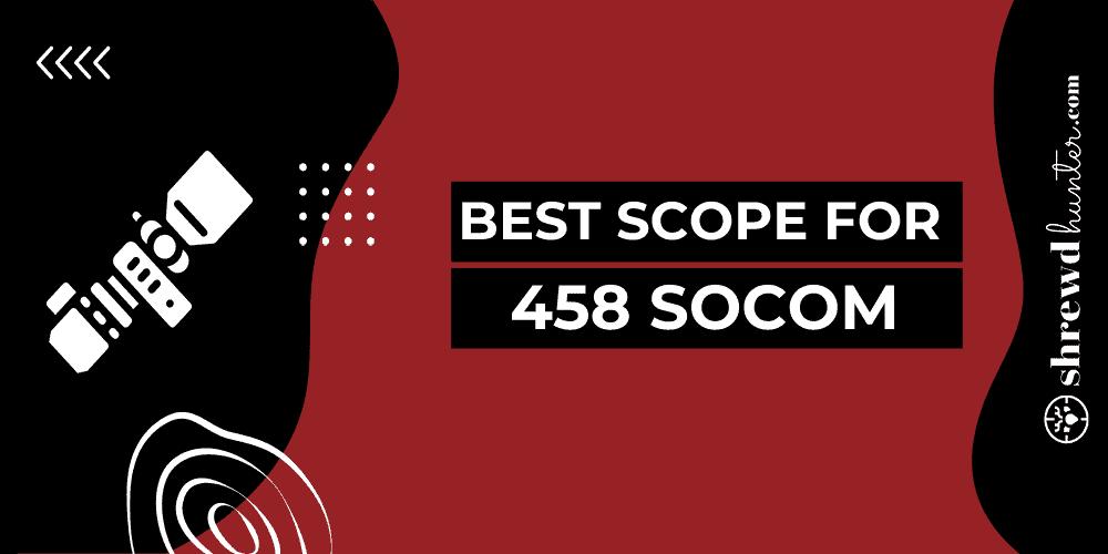 Best Scope For 458 Socom