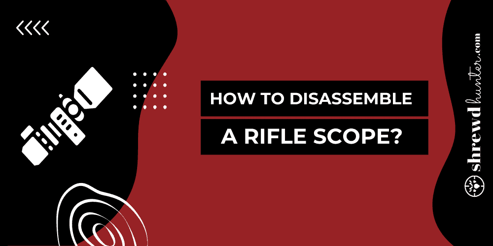 How To Disassemble A Rifle Scope?