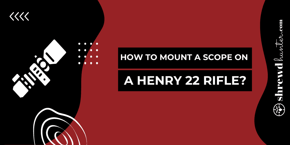 How To Mount A Scope On A Henry 22 Rifle?